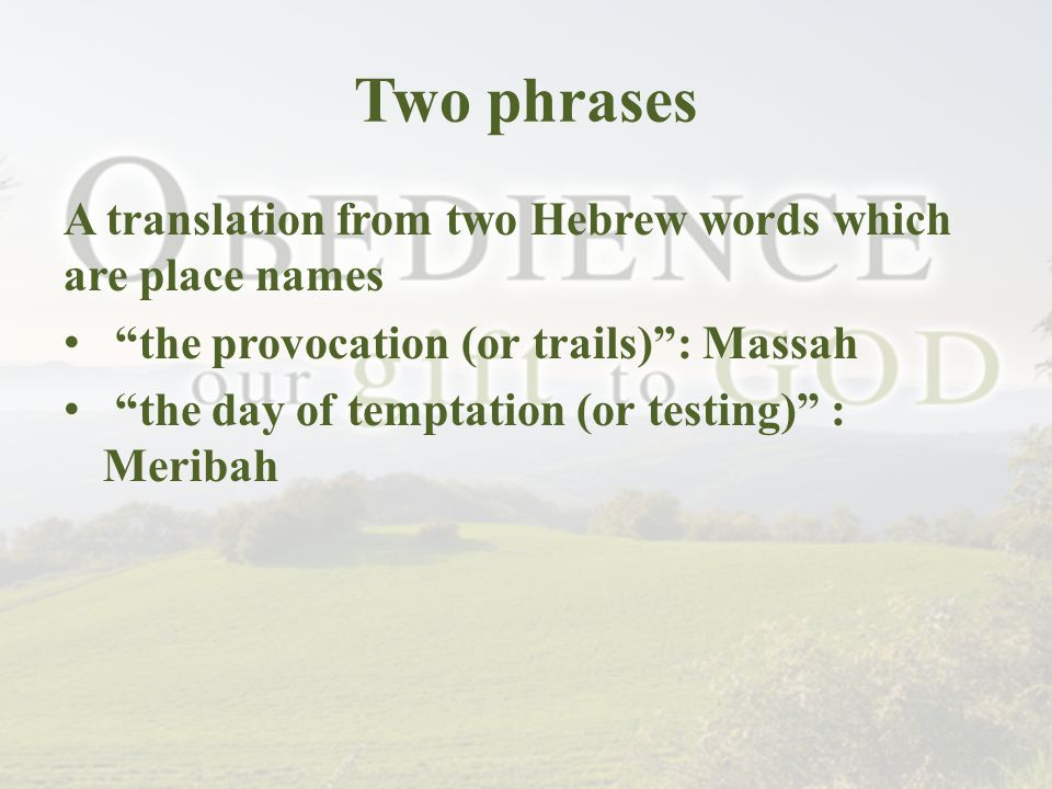 Two phrases A translation from two Hebrew words which are place names the provocation (or trails) : Massah the day of temptation (or testing) : Meribah