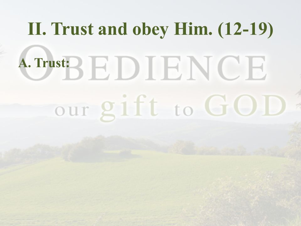 II. Trust and obey Him. (12-19) A. Trust: