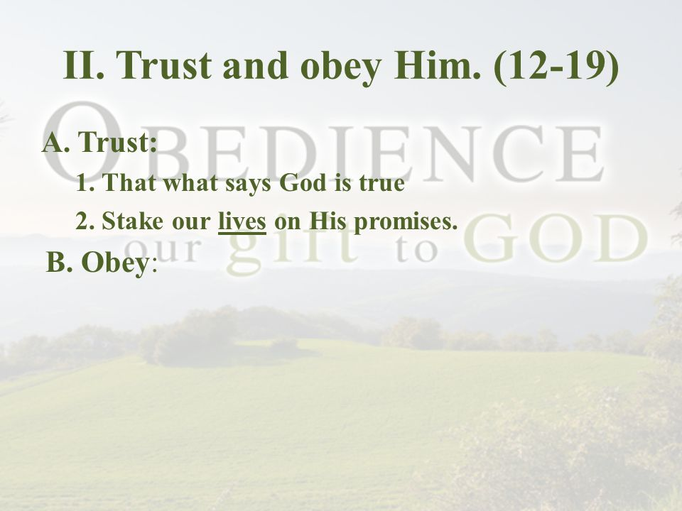II. Trust and obey Him. (12-19) A. Trust: 1. That what says God is true 2.