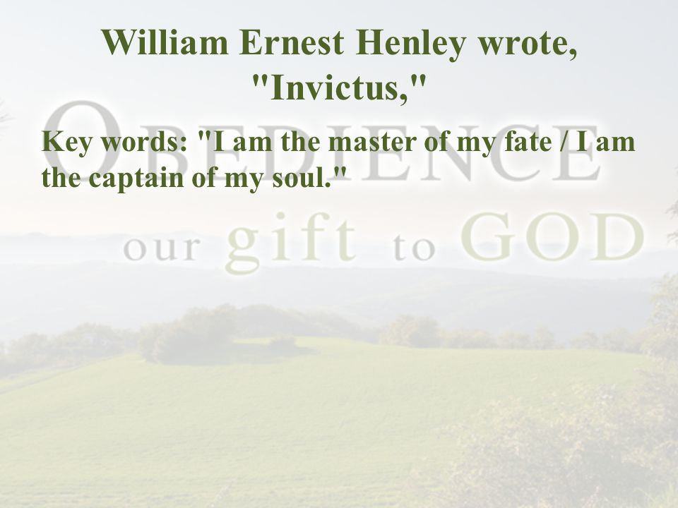 William Ernest Henley wrote, Invictus, Key words: I am the master of my fate / I am the captain of my soul.