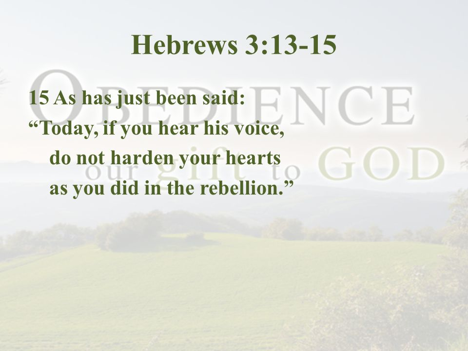 Hebrews 3:13-15 15 As has just been said: Today, if you hear his voice, do not harden your hearts as you did in the rebellion.