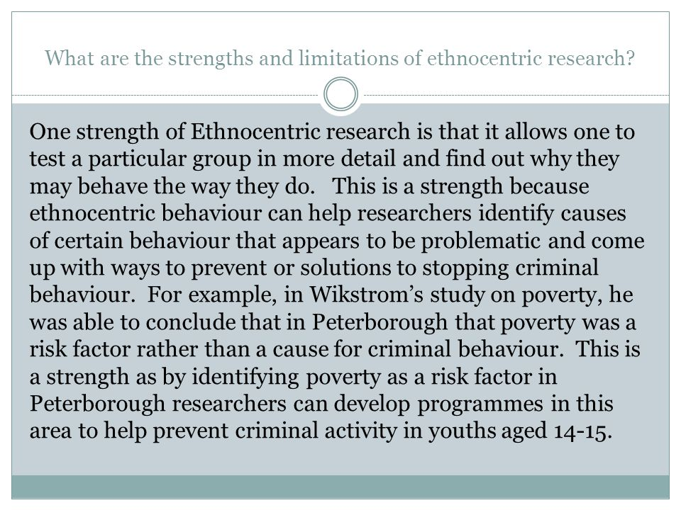 What are the strengths and limitations of ethnocentric research? One strength of Ethnocentric research is that it allows one to test a particular grou