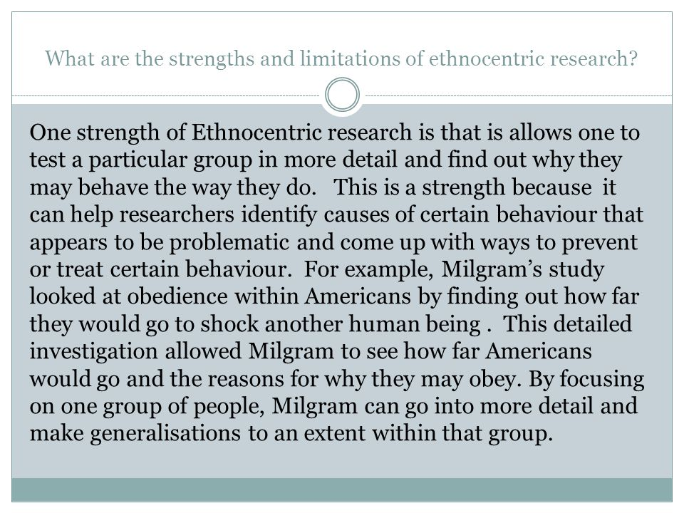 What are the strengths and limitations of ethnocentric research? One strength of Ethnocentric research is that is allows one to test a particular grou