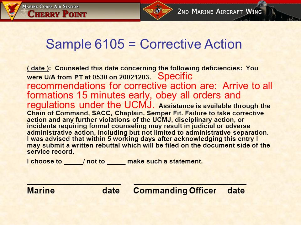 Sample 6105 = Corrective Action ( date ): Counseled this date concerning the following deficiencies: You were U/A from PT at 0530 on 20021203.