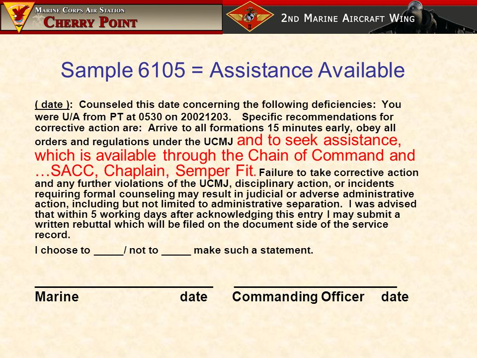 Sample 6105 = Assistance Available ( date ): Counseled this date concerning the following deficiencies: You were U/A from PT at 0530 on 20021203.