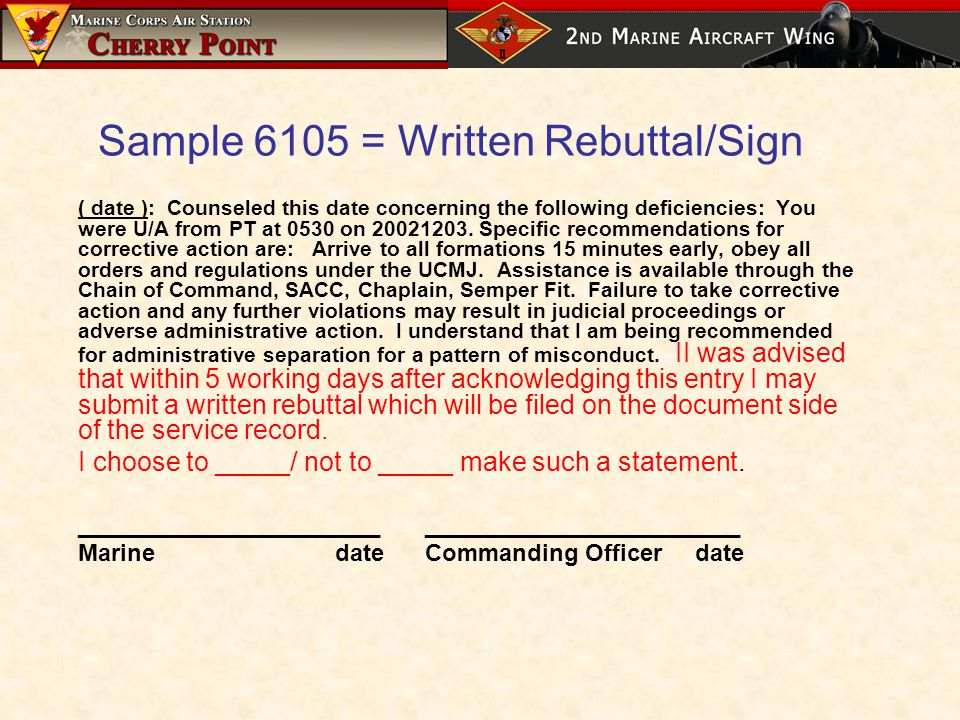 Sample 6105 = Written Rebuttal/Sign ( date ): Counseled this date concerning the following deficiencies: You were U/A from PT at 0530 on 20021203.