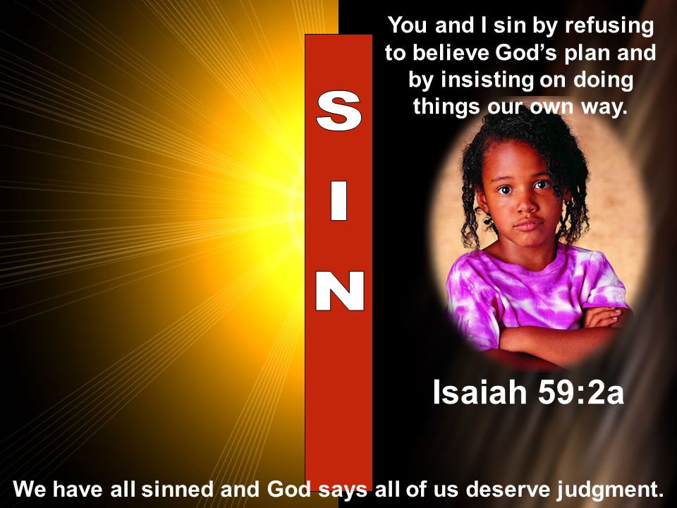 You and I sin by refusing to believe God's plan and by insisting on doing things our own way. Isaiah 59:2a We have all sinned and God says all of us d