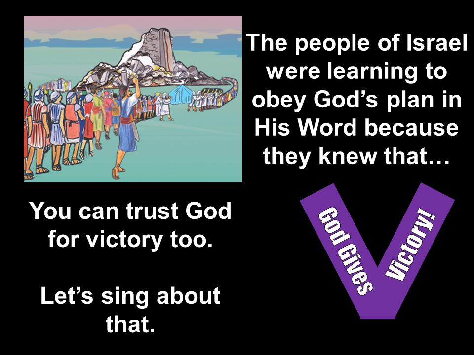 The people of Israel were learning to obey God's plan in His Word because they knew that… You can trust God for victory too. Let's sing about that.