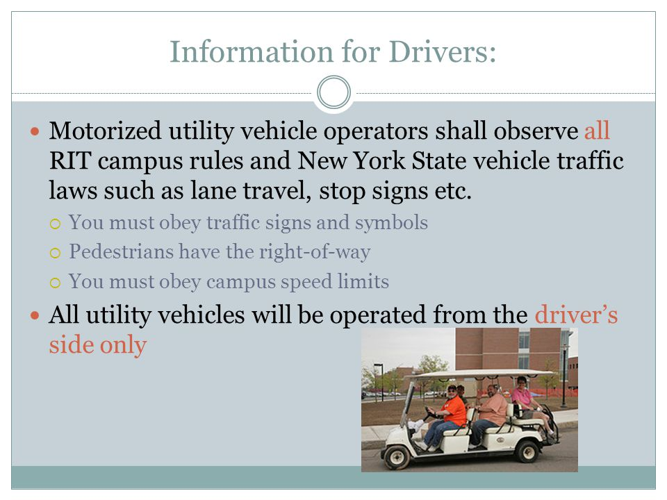 Information for Drivers: Motorized utility vehicle operators shall observe all RIT campus rules and New York State vehicle traffic laws such as lane travel, stop signs etc.