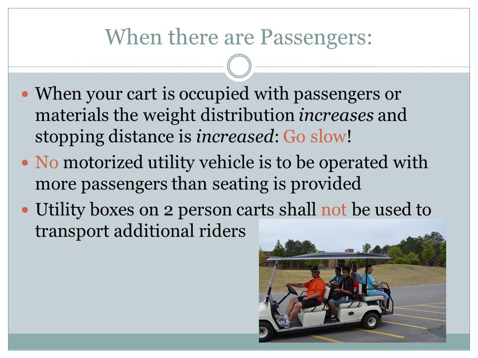 When there are Passengers: When your cart is occupied with passengers or materials the weight distribution increases and stopping distance is increased: Go slow.