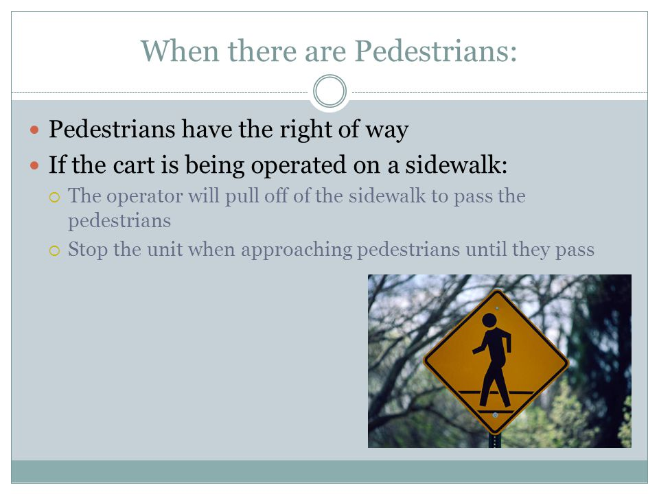 When there are Pedestrians: Pedestrians have the right of way If the cart is being operated on a sidewalk:  The operator will pull off of the sidewalk to pass the pedestrians  Stop the unit when approaching pedestrians until they pass