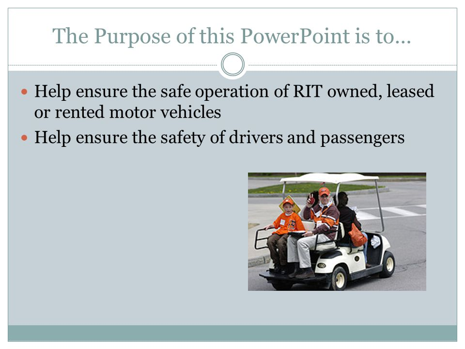 The Purpose of this PowerPoint is to… Help ensure the safe operation of RIT owned, leased or rented motor vehicles Help ensure the safety of drivers and passengers