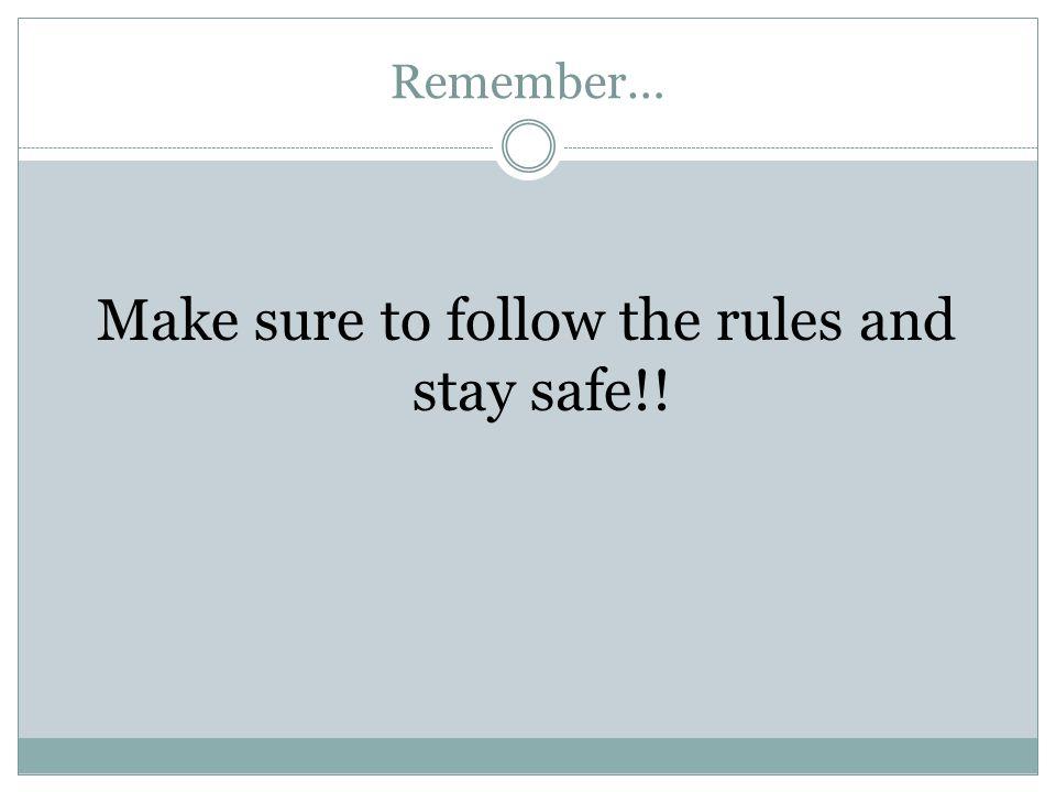 Remember… Make sure to follow the rules and stay safe!!