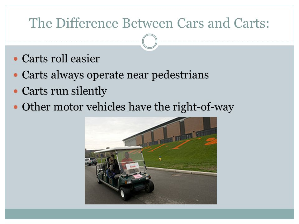 The Difference Between Cars and Carts: Carts roll easier Carts always operate near pedestrians Carts run silently Other motor vehicles have the right-of-way