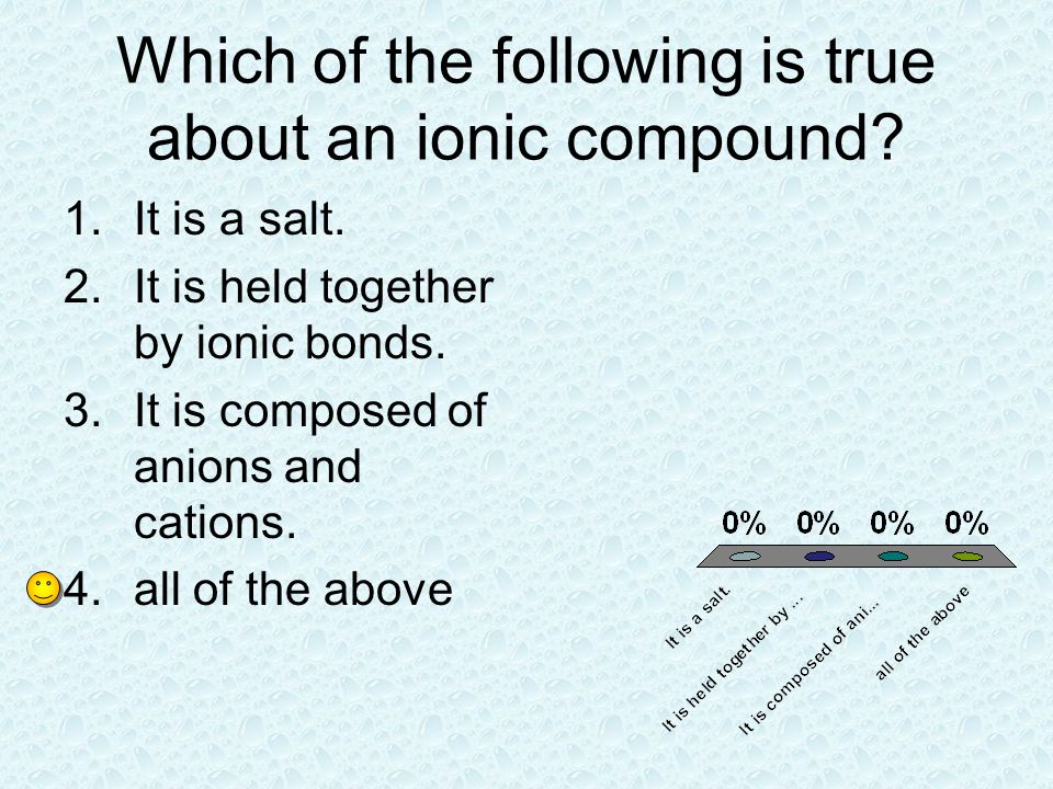 Which of the following is true about an ionic compound? 1.It is a salt. 2.It is held together by ionic bonds. 3.It is composed of anions and cations.