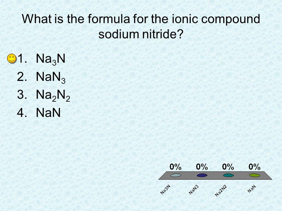 What is the formula for the ionic compound sodium nitride? 1.Na 3 N 2.NaN 3 3.Na 2 N 2 4.NaN