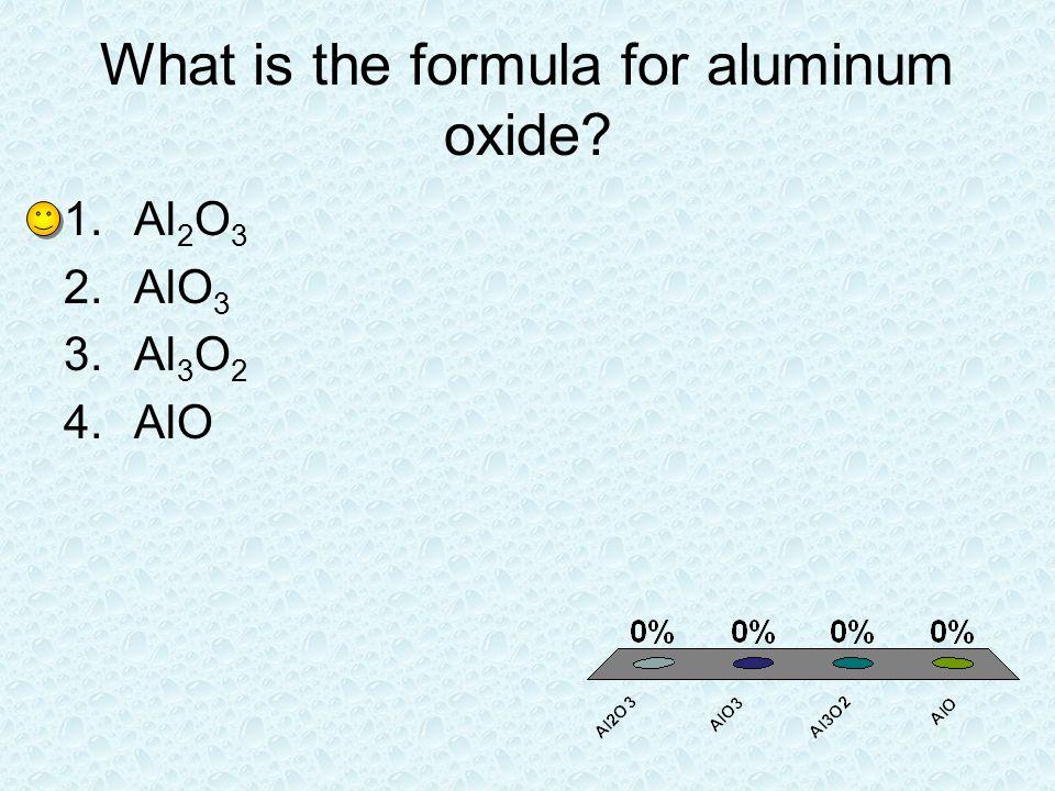 What is the formula for aluminum oxide? 1.Al 2 O 3 2.AlO 3 3.Al 3 O 2 4.AlO
