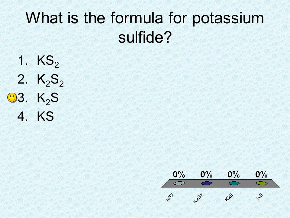 What is the formula for potassium sulfide? 1.KS 2 2.K 2 S 2 3.K 2 S 4.KS
