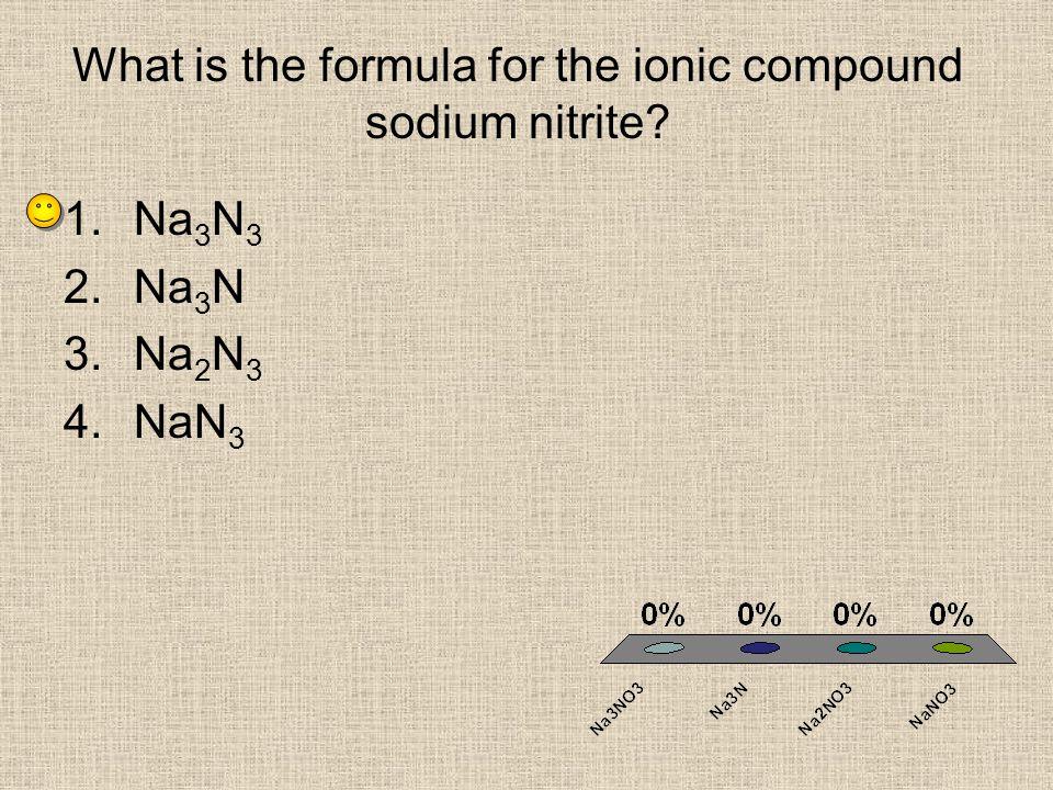 What is the formula for the ionic compound sodium nitrite? 1.Na 3 N 3 2.Na 3 N 3.Na 2 N 3 4.NaN 3