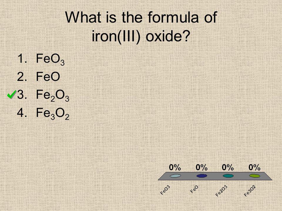 What is the formula of iron(III) oxide? 1.FeO 3 2.FeO 3.Fe 2 O 3 4.Fe 3 O 2