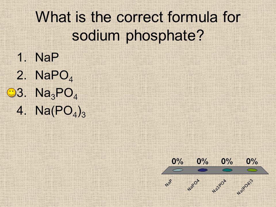 What is the correct formula for sodium phosphate? 1.NaP 2.NaPO 4 3.Na 3 PO 4 4.Na(PO 4 ) 3