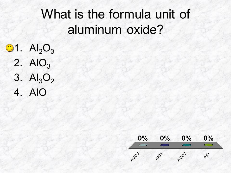 What is the formula unit of aluminum oxide? 1.Al 2 O 3 2.AlO 3 3.Al 3 O 2 4.AlO