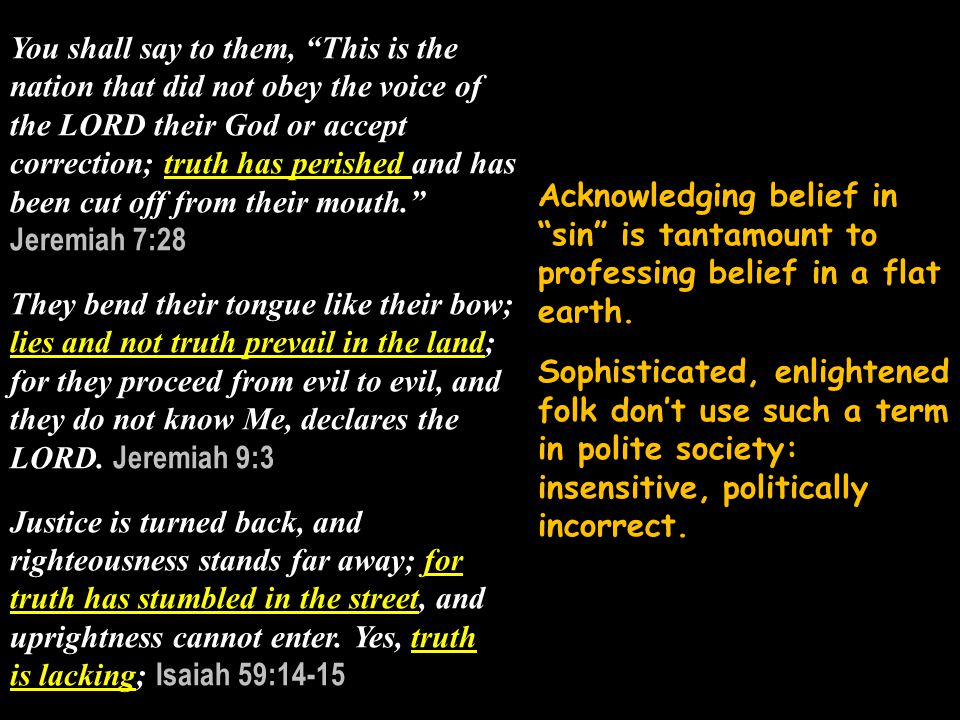 You shall say to them, This is the nation that did not obey the voice of the LORD their God or accept correction; truth has perished and has been cut off from their mouth. Jeremiah 7:28 They bend their tongue like their bow; lies and not truth prevail in the land; for they proceed from evil to evil, and they do not know Me, declares the LORD.