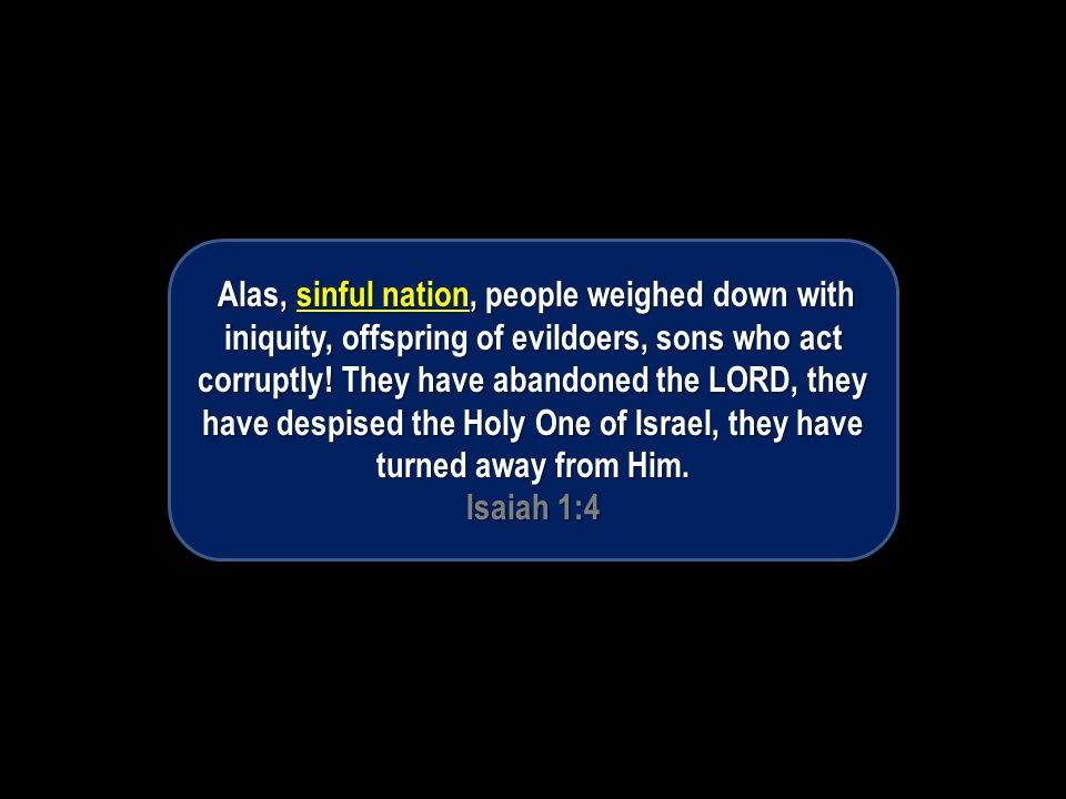 Alas, sinful nation, people weighed down with iniquity, offspring of evildoers, sons who act corruptly.