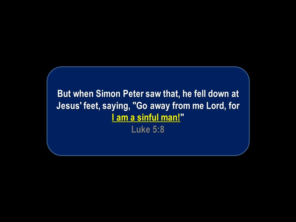 But when Simon Peter saw that, he fell down at Jesus feet, saying, Go away from me Lord, for I am a sinful man! Luke 5:8