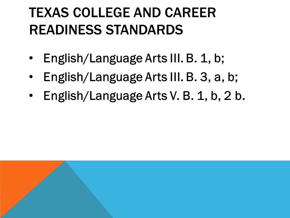 TEXAS COLLEGE AND CAREER READINESS STANDARDS English/Language Arts III. B. 1, b; English/Language Arts III. B. 3, a, b; English/Language Arts V. B. 1,