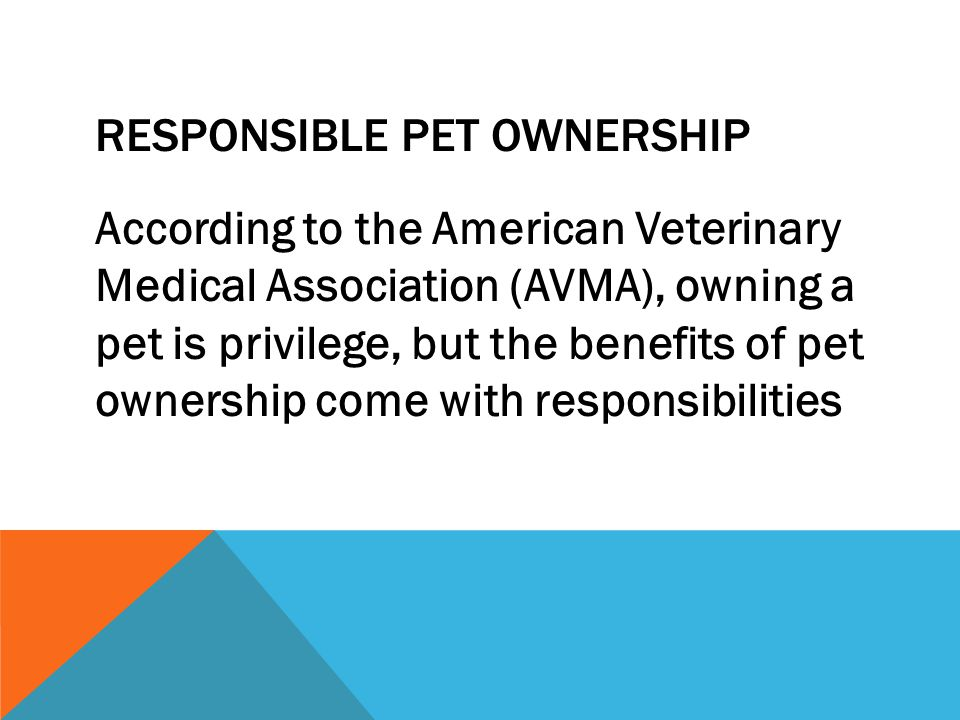 RESPONSIBLE PET OWNERSHIP According to the American Veterinary Medical Association (AVMA), owning a pet is privilege, but the benefits of pet ownershi