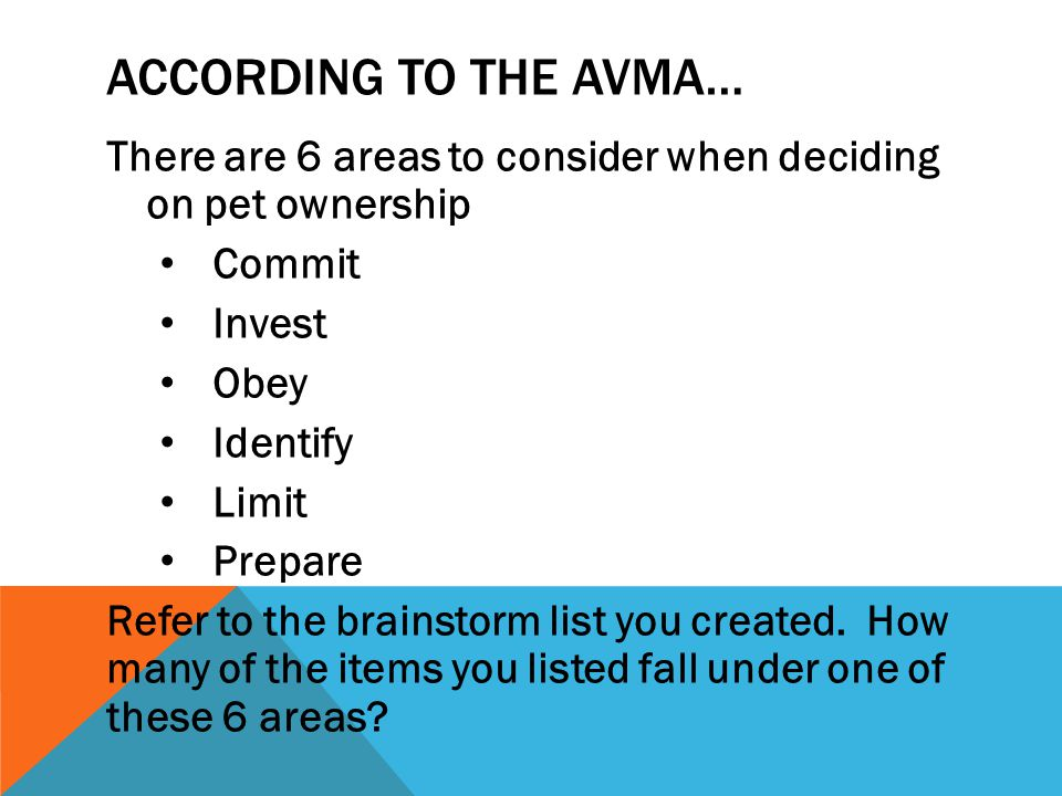 ACCORDING TO THE AVMA… There are 6 areas to consider when deciding on pet ownership Commit Invest Obey Identify Limit Prepare Refer to the brainstorm