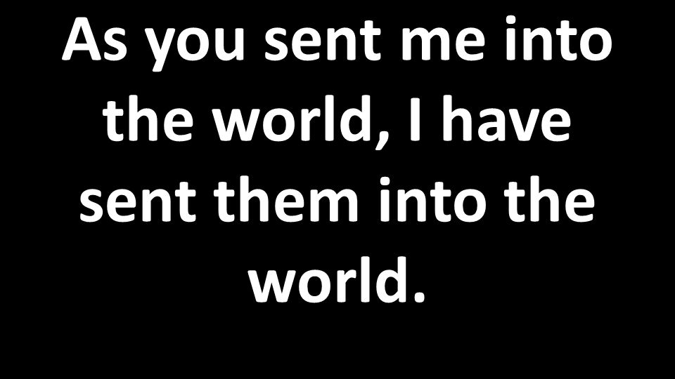 As you sent me into the world, I have sent them into the world.
