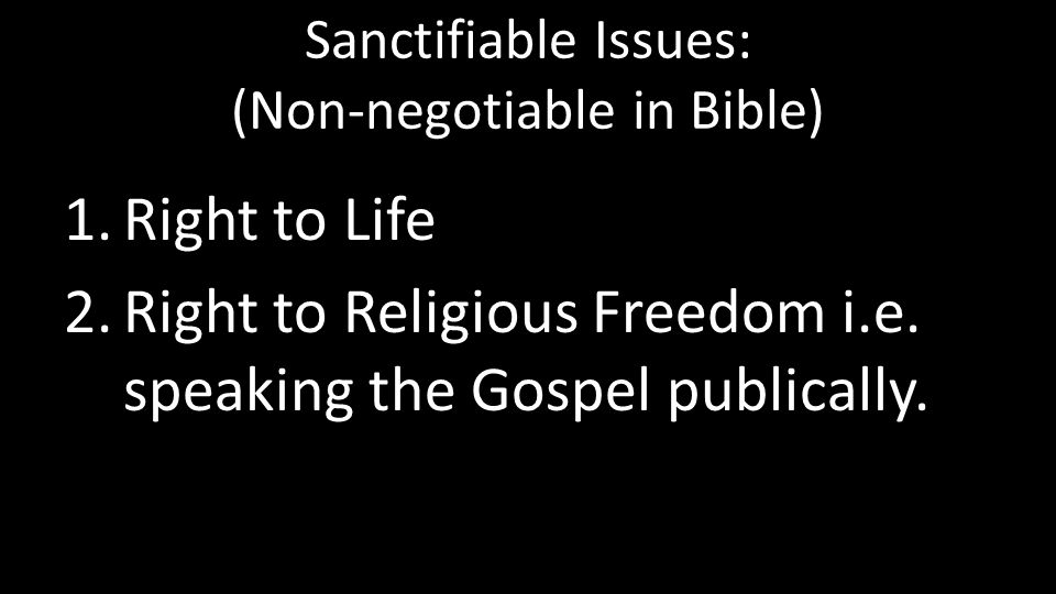 Sanctifiable Issues: (Non-negotiable in Bible) 1.Right to Life 2.Right to Religious Freedom i.e. speaking the Gospel publically.