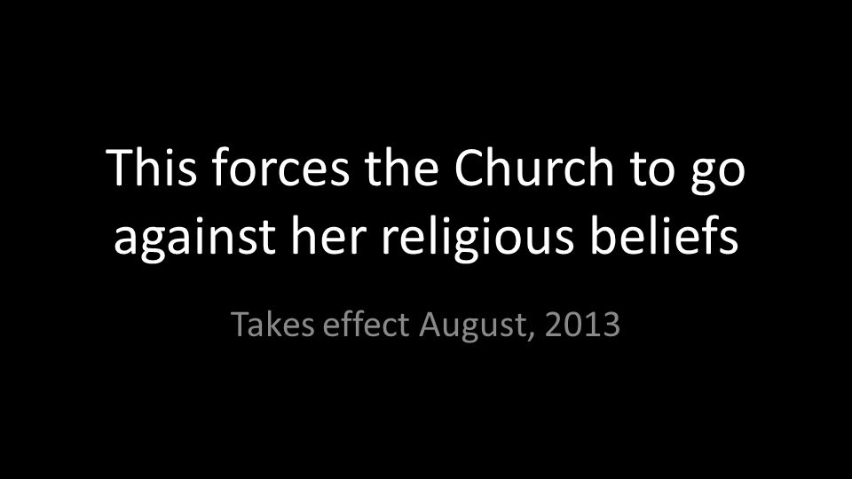 This forces the Church to go against her religious beliefs Takes effect August, 2013