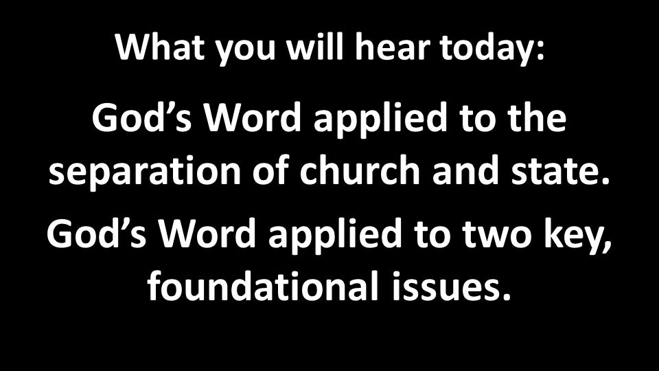 What you will hear today: God's Word applied to the separation of church and state. God's Word applied to two key, foundational issues.