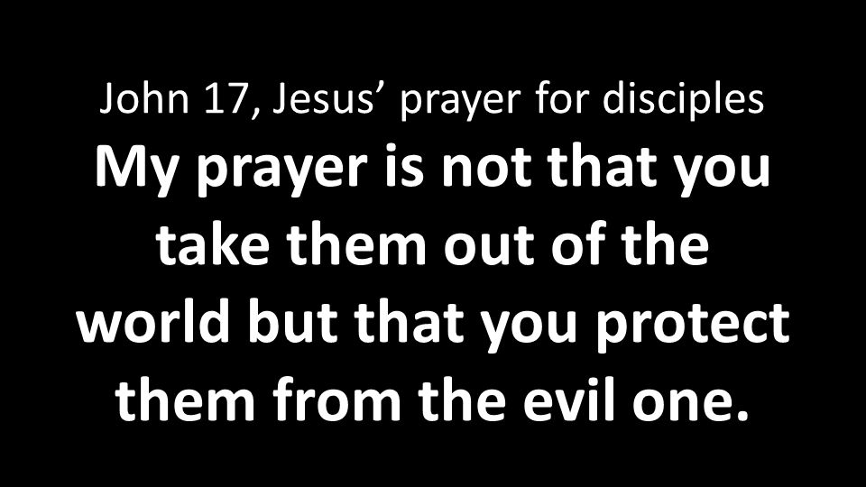 John 17, Jesus' prayer for disciples My prayer is not that you take them out of the world but that you protect them from the evil one.