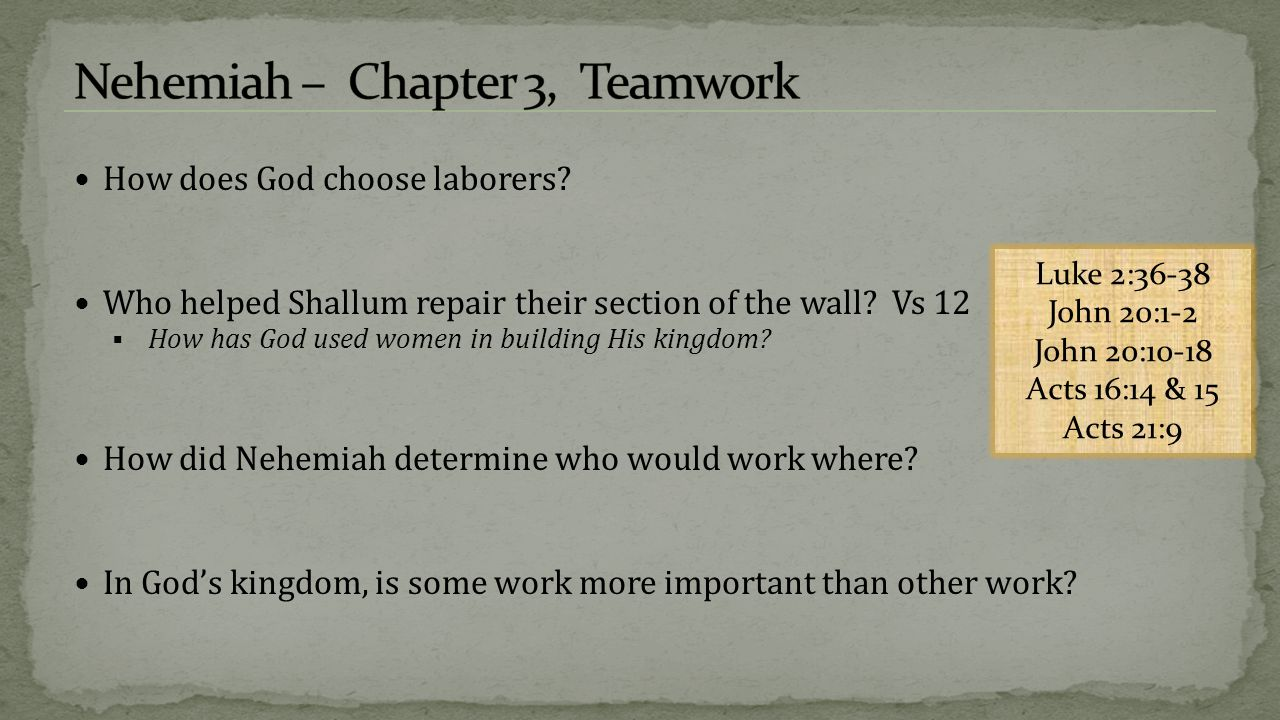 How does God choose laborers? Who helped Shallum repair their section of the wall? Vs 12  How has God used women in building His kingdom? How did Neh