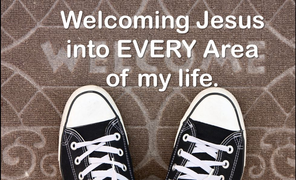 Welcoming Jesus into EVERY Area of my life.