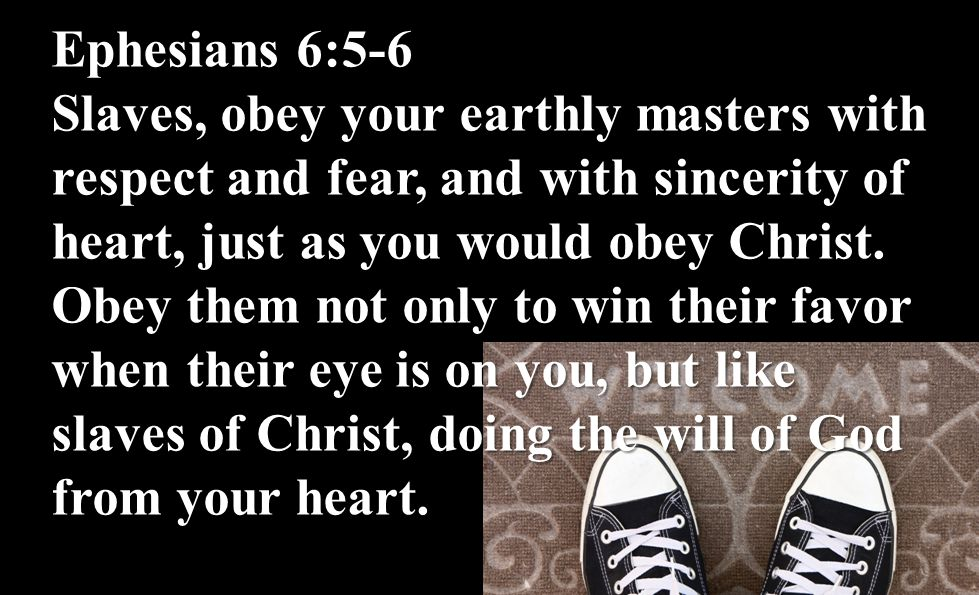 Ephesians 6:5-6 Slaves, obey your earthly masters with respect and fear, and with sincerity of heart, just as you would obey Christ. Obey them not onl