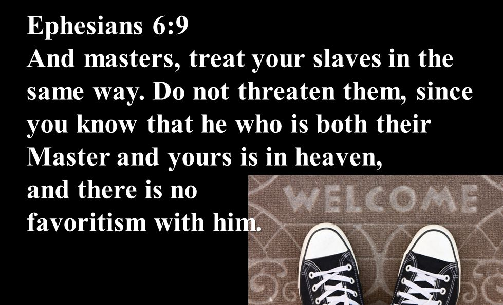 Ephesians 6:9 And masters, treat your slaves in the same way. Do not threaten them, since you know that he who is both their Master and yours is in he