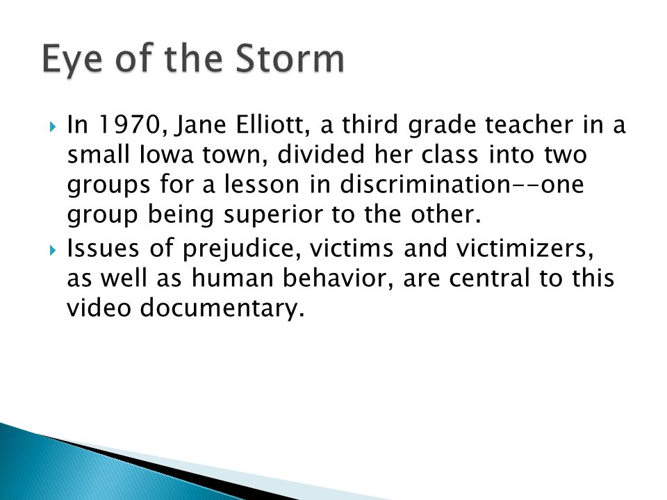  In 1970, Jane Elliott, a third grade teacher in a small Iowa town, divided her class into two groups for a lesson in discrimination--one group being superior to the other.