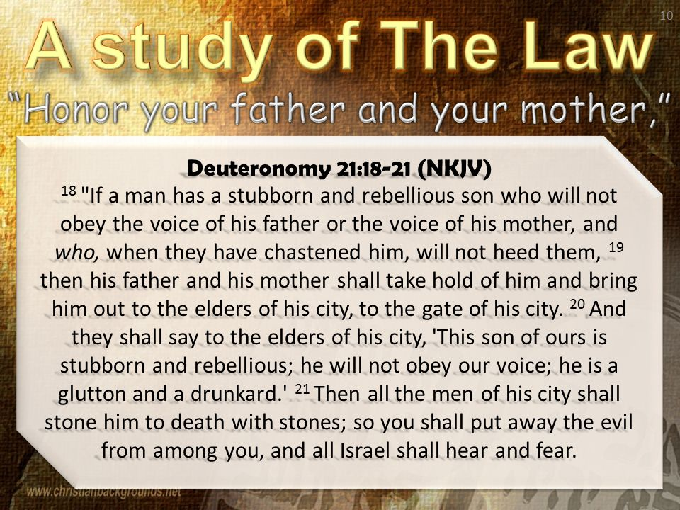 10 Deuteronomy 21:18-21 (NKJV) 18 If a man has a stubborn and rebellious son who will not obey the voice of his father or the voice of his mother, and who, when they have chastened him, will not heed them, 19 then his father and his mother shall take hold of him and bring him out to the elders of his city, to the gate of his city.