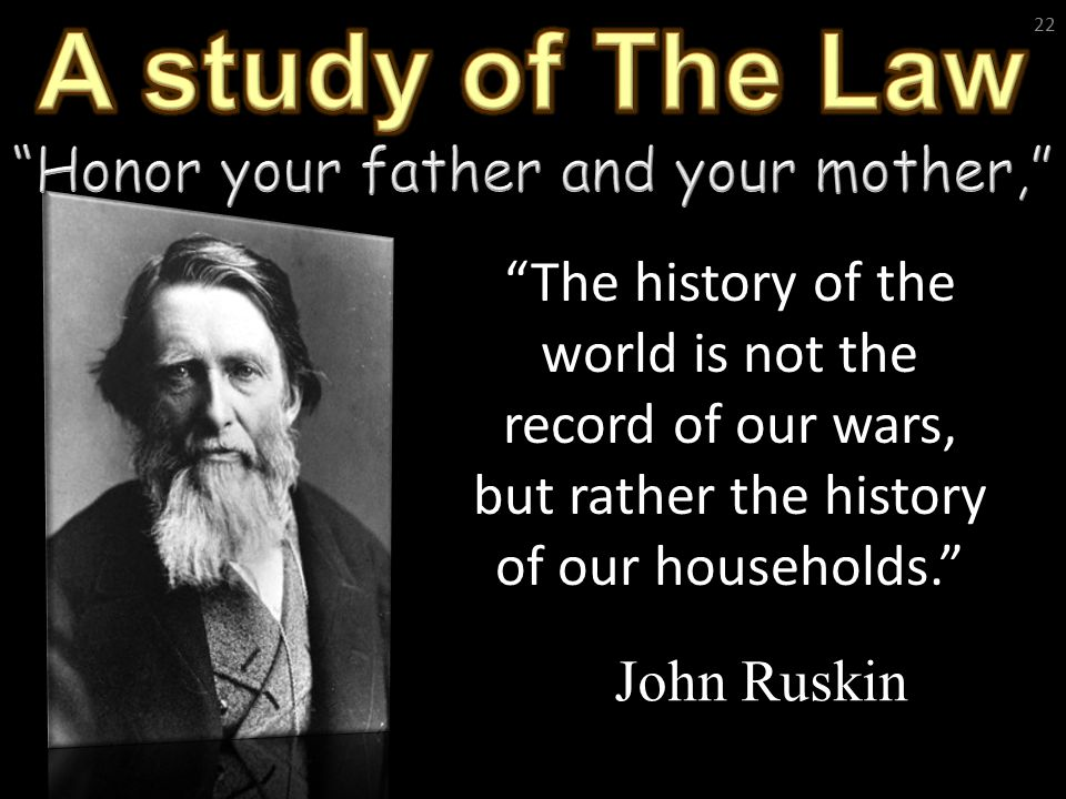 "22 ""The history of the world is not the record of our wars, but rather the history of our households."" John Ruskin"