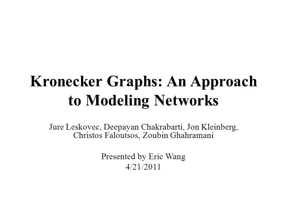 Kronecker Graphs: An Approach to Modeling Networks Jure Leskovec, Deepayan Chakrabarti, Jon Kleinberg, Christos Faloutsos, Zoubin Ghahramani Presented