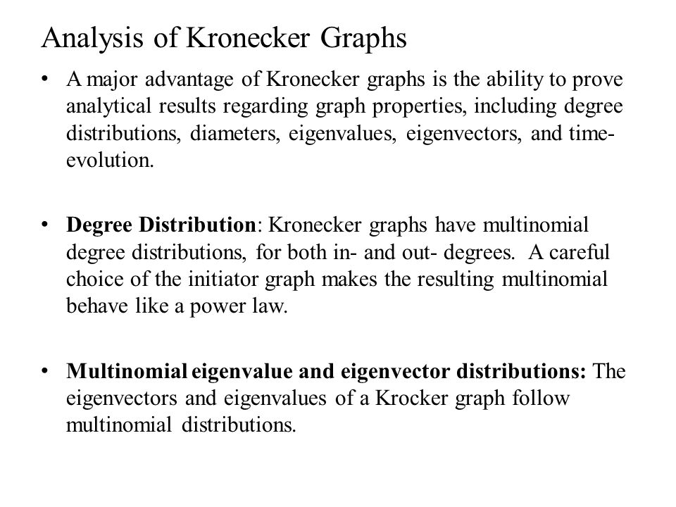 Analysis of Kronecker Graphs A major advantage of Kronecker graphs is the ability to prove analytical results regarding graph properties, including de