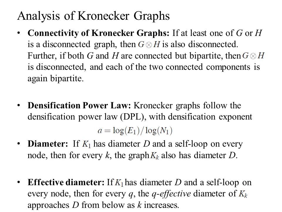 Analysis of Kronecker Graphs Connectivity of Kronecker Graphs: If at least one of G or H is a disconnected graph, then is also disconnected. Further,