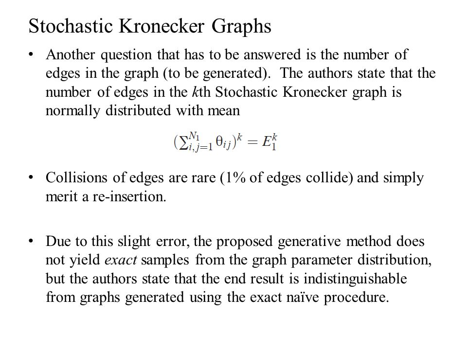 Stochastic Kronecker Graphs Another question that has to be answered is the number of edges in the graph (to be generated). The authors state that the