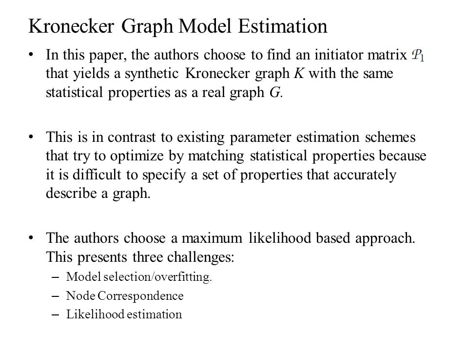 Kronecker Graph Model Estimation In this paper, the authors choose to find an initiator matrix that yields a synthetic Kronecker graph K with the same
