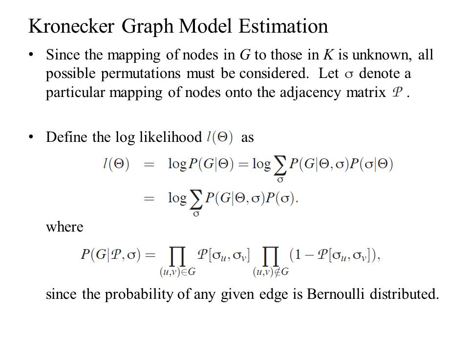 Kronecker Graph Model Estimation Since the mapping of nodes in G to those in K is unknown, all possible permutations must be considered. Let denote a